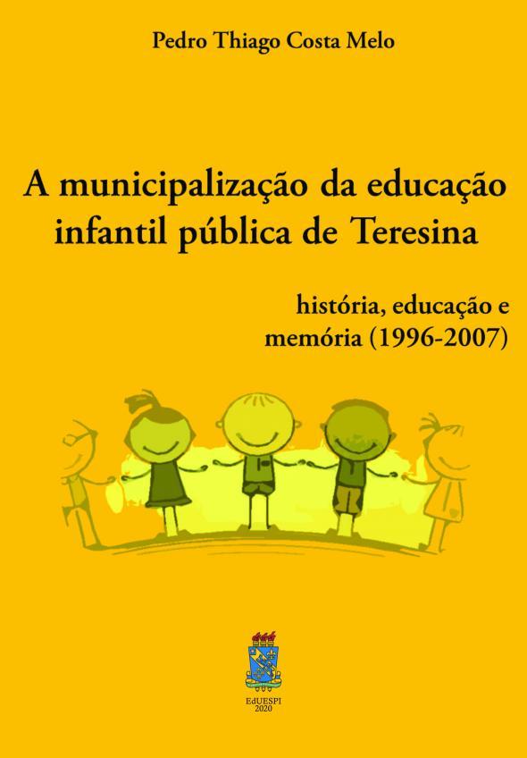 Capa para A MUNICIPALIZAÇÃO DA EDUCAÇÃO INFANTIL PÚBLICA DE TERESINA: História, Educação e Memória (1996-2007)